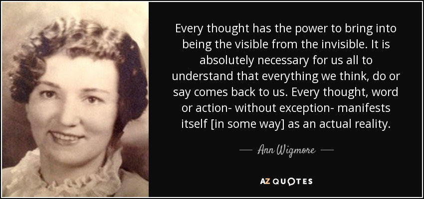 Every thought has the power to bring into being the visible from the invisible. It is absolutely necessary for us all to understand that everything we think, do or say comes back to us. Every thought, word or action- without exception- manifests itself [in some way] as an actual reality. - Ann Wigmore