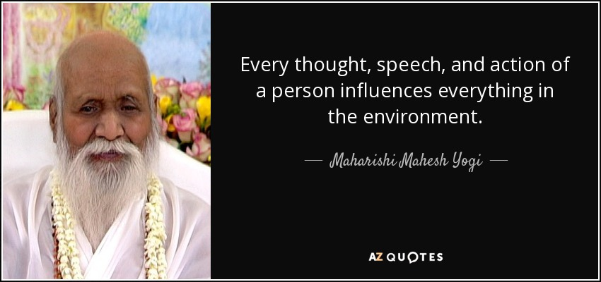 Every thought, speech, and action of a person influences everything in the environment. - Maharishi Mahesh Yogi