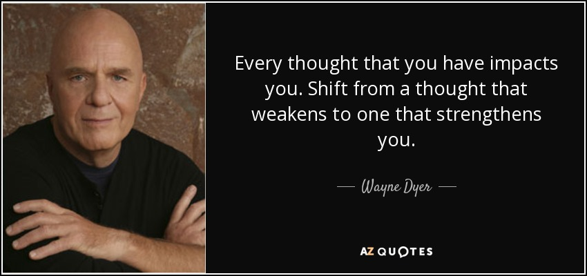 Every thought that you have impacts you. Shift from a thought that weakens to one that strengthens you. - Wayne Dyer