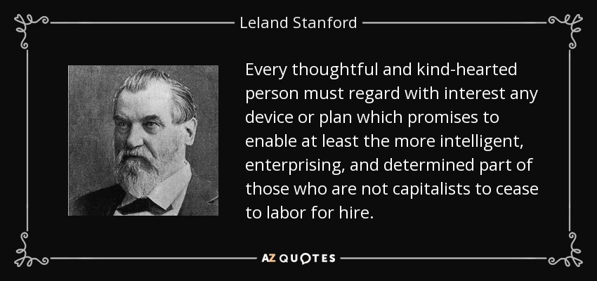 Every thoughtful and kind-hearted person must regard with interest any device or plan which promises to enable at least the more intelligent, enterprising, and determined part of those who are not capitalists to cease to labor for hire. - Leland Stanford