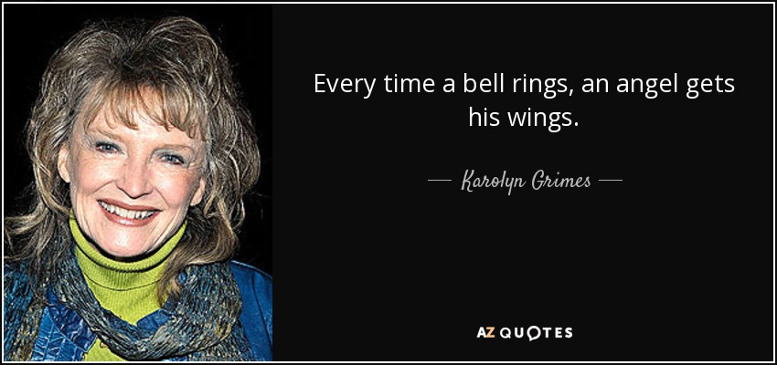 Every time a bell rings, an angel gets his wings. - Karolyn Grimes