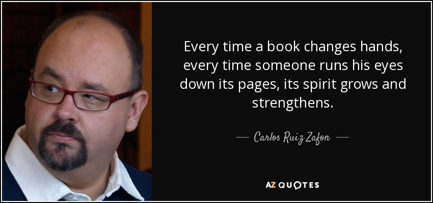 Every time a book changes hands, every time someone runs his eyes down its pages, its spirit grows and strengthens. - Carlos Ruiz Zafon