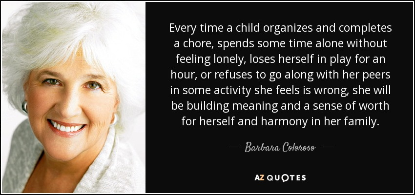 Every time a child organizes and completes a chore, spends some time alone without feeling lonely, loses herself in play for an hour, or refuses to go along with her peers in some activity she feels is wrong, she will be building meaning and a sense of worth for herself and harmony in her family. - Barbara Coloroso