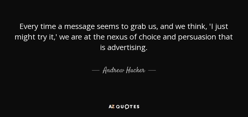 Every time a message seems to grab us, and we think, 'I just might try it,' we are at the nexus of choice and persuasion that is advertising. - Andrew Hacker