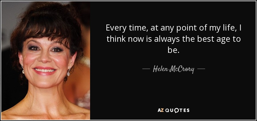 Every time, at any point of my life, I think now is always the best age to be. - Helen McCrory