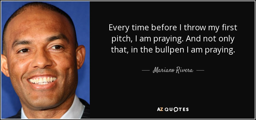 Every time before I throw my first pitch, I am praying. And not only that, in the bullpen I am praying. - Mariano Rivera