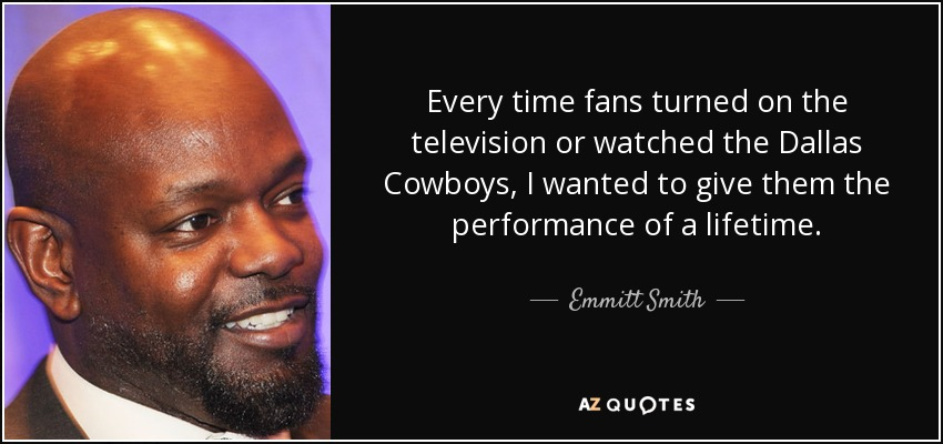 Every time fans turned on the television or watched the Dallas Cowboys, I wanted to give them the performance of a lifetime. - Emmitt Smith