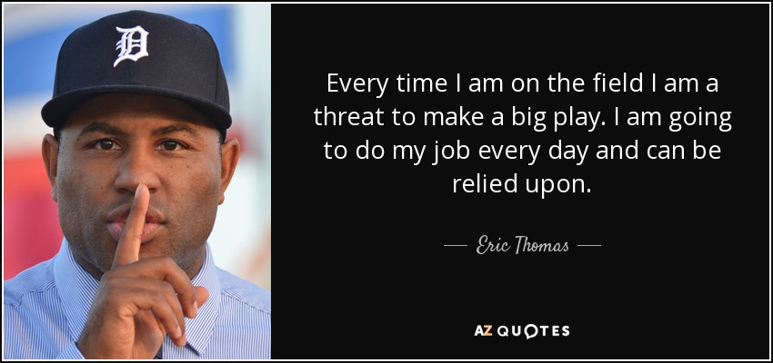 Every time I am on the field I am a threat to make a big play. I am going to do my job every day and can be relied upon. - Eric Thomas