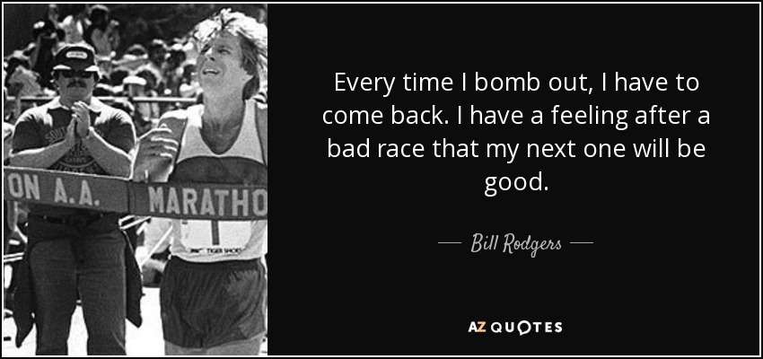 Every time I bomb out, I have to come back. I have a feeling after a bad race that my next one will be good. - Bill Rodgers