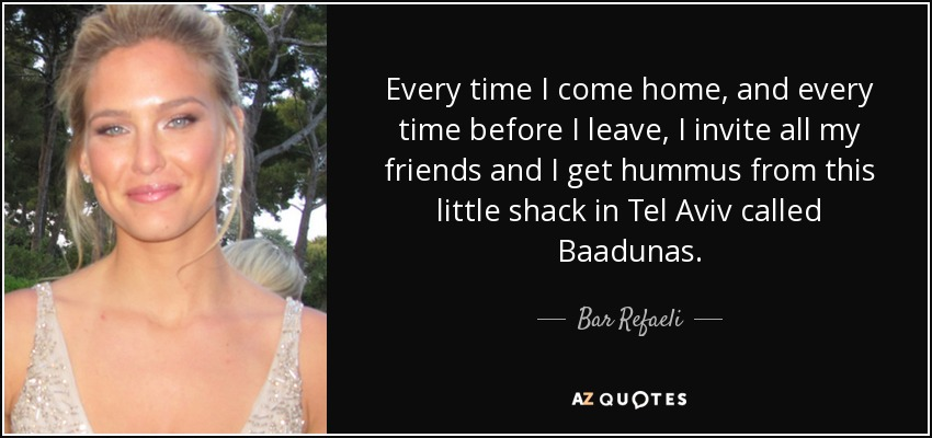 Every time I come home, and every time before I leave, I invite all my friends and I get hummus from this little shack in Tel Aviv called Baadunas. - Bar Refaeli