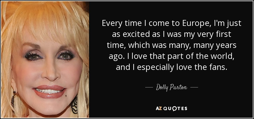 Every time I come to Europe, I'm just as excited as I was my very first time, which was many, many years ago. I love that part of the world, and I especially love the fans. - Dolly Parton