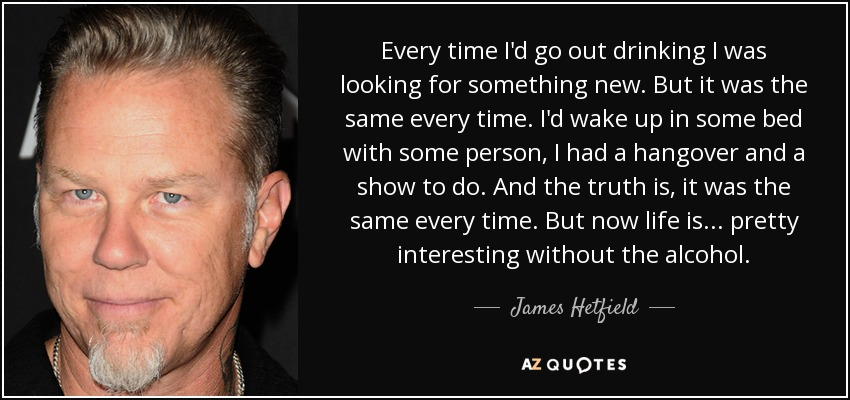 Every time I'd go out drinking I was looking for something new. But it was the same every time. I'd wake up in some bed with some person, I had a hangover and a show to do. And the truth is, it was the same every time. But now life is... pretty interesting without the alcohol. - James Hetfield