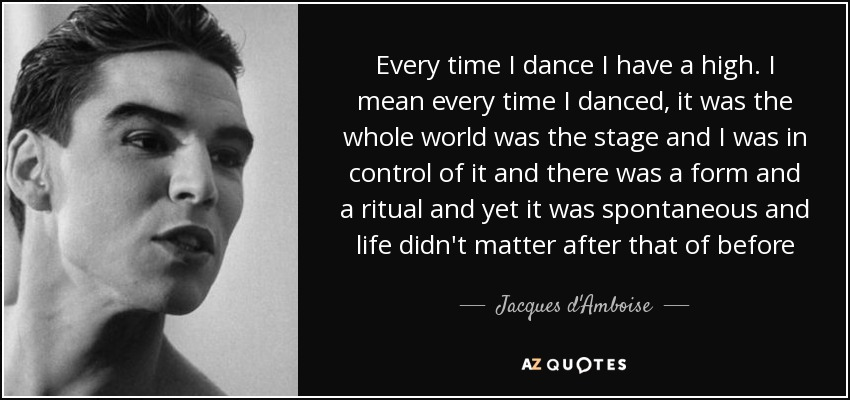 Every time I dance I have a high. I mean every time I danced, it was the whole world was the stage and I was in control of it and there was a form and a ritual and yet it was spontaneous and life didn't matter after that of before - Jacques d'Amboise