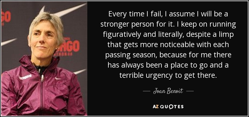 Every time I fail, I assume I will be a stronger person for it. I keep on running figuratively and literally, despite a limp that gets more noticeable with each passing season, because for me there has always been a place to go and a terrible urgency to get there. - Joan Benoit