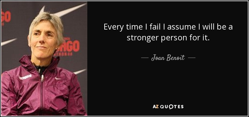 Every time I fail I assume I will be a stronger person for it. - Joan Benoit
