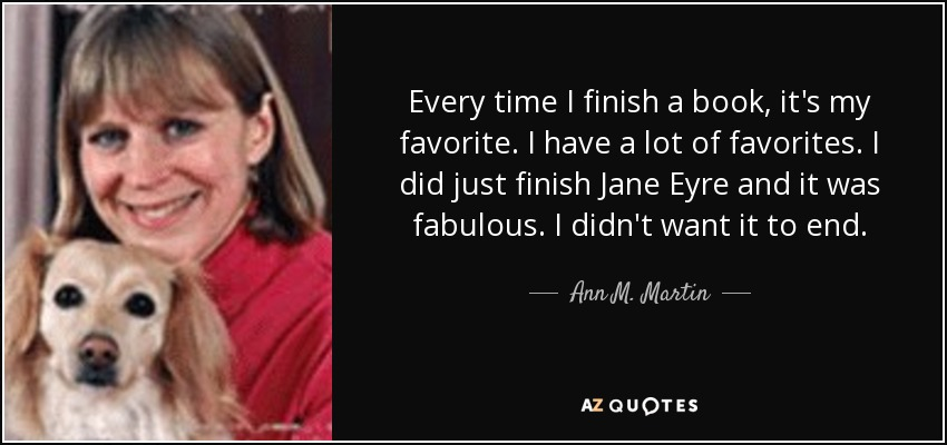 Every time I finish a book, it's my favorite. I have a lot of favorites. I did just finish Jane Eyre and it was fabulous. I didn't want it to end. - Ann M. Martin