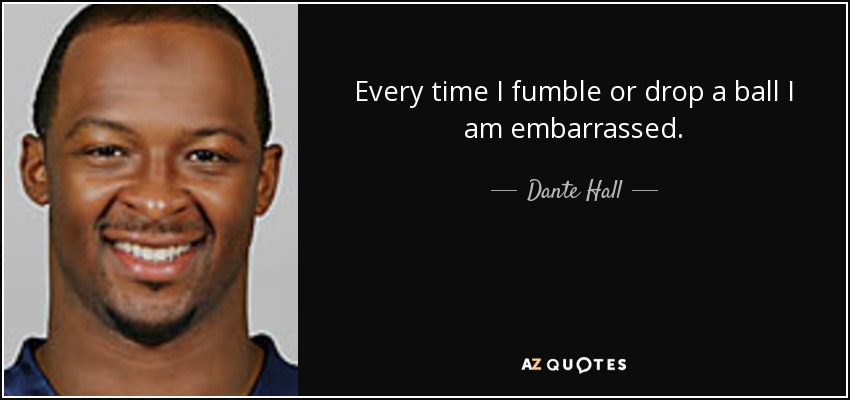Every time I fumble or drop a ball I am embarrassed. - Dante Hall