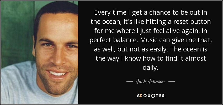 Every time I get a chance to be out in the ocean, it's like hitting a reset button for me where I just feel alive again, in perfect balance. Music can give me that, as well, but not as easily. The ocean is the way I know how to find it almost daily. - Jack Johnson