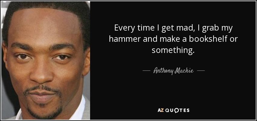 Every time I get mad, I grab my hammer and make a bookshelf or something. - Anthony Mackie