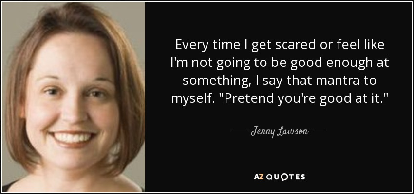 Every time I get scared or feel like I'm not going to be good enough at something, I say that mantra to myself.