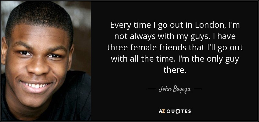 Every time I go out in London, I'm not always with my guys. I have three female friends that I'll go out with all the time. I'm the only guy there. - John Boyega