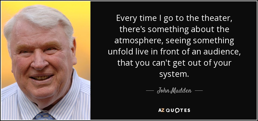Every time I go to the theater, there's something about the atmosphere, seeing something unfold live in front of an audience, that you can't get out of your system. - John Madden