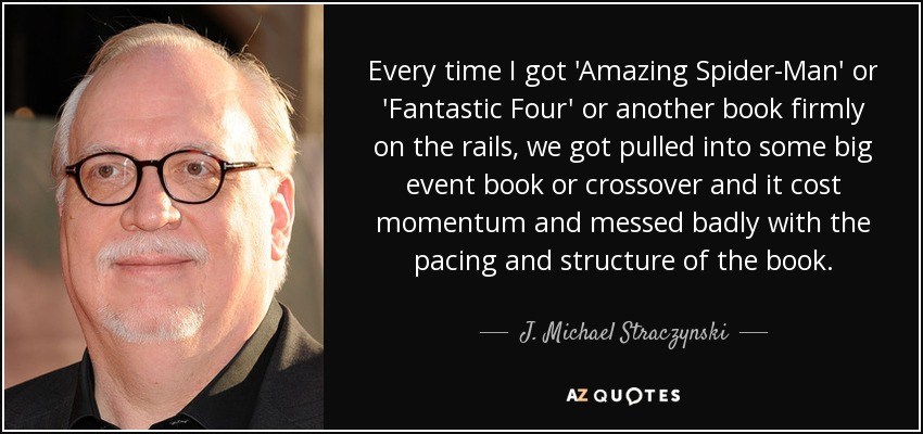 Every time I got 'Amazing Spider-Man' or 'Fantastic Four' or another book firmly on the rails, we got pulled into some big event book or crossover and it cost momentum and messed badly with the pacing and structure of the book. - J. Michael Straczynski