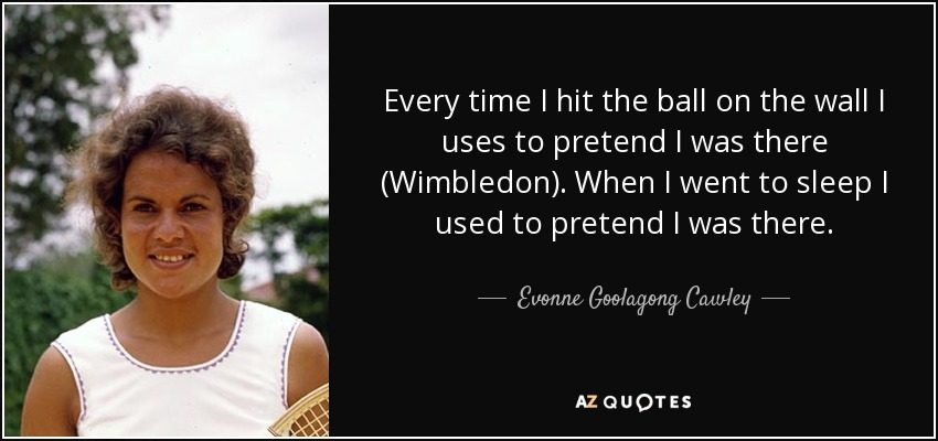 Every time I hit the ball on the wall I uses to pretend I was there (Wimbledon). When I went to sleep I used to pretend I was there. - Evonne Goolagong Cawley