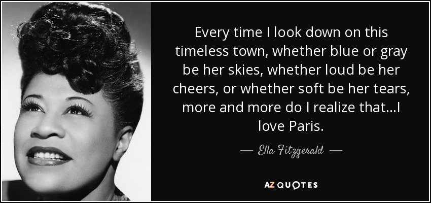 Every time I look down on this timeless town, whether blue or gray be her skies, whether loud be her cheers, or whether soft be her tears, more and more do I realize that...I love Paris. - Ella Fitzgerald