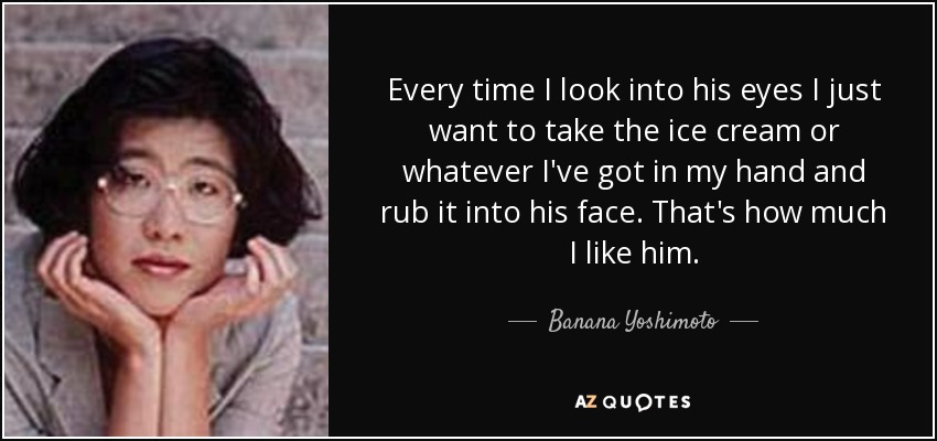 Every time I look into his eyes I just want to take the ice cream or whatever I've got in my hand and rub it into his face. That's how much I like him. - Banana Yoshimoto