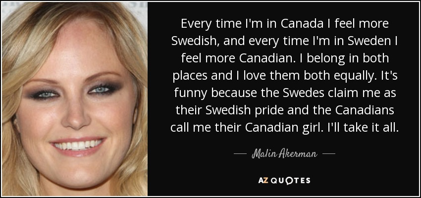 Every time I'm in Canada I feel more Swedish, and every time I'm in Sweden I feel more Canadian. I belong in both places and I love them both equally. It's funny because the Swedes claim me as their Swedish pride and the Canadians call me their Canadian girl. I'll take it all. - Malin Akerman