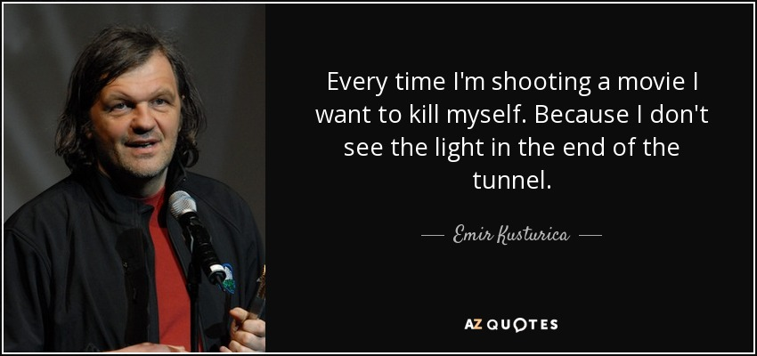 Emir Kusturica Quote Every Time Im Shooting A Movie I Want To Kill