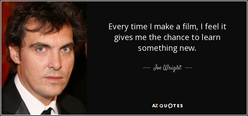 Every time I make a film, I feel it gives me the chance to learn something new. - Joe Wright