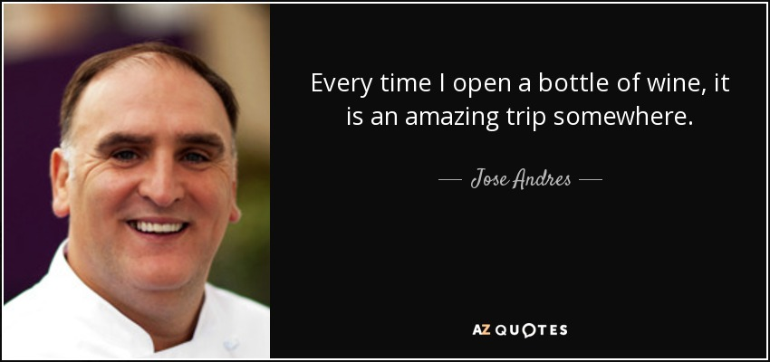 Every time I open a bottle of wine, it is an amazing trip somewhere. - Jose Andres