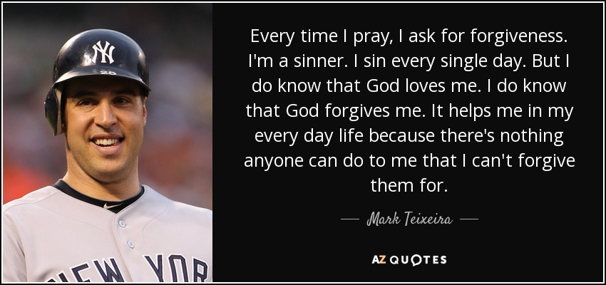 Every time I pray, I ask for forgiveness. I'm a sinner. I sin every single day. But I do know that God loves me. I do know that God forgives me. It helps me in my every day life because there's nothing anyone can do to me that I can't forgive them for. - Mark Teixeira