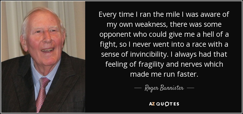 Every time I ran the mile I was aware of my own weakness, there was some opponent who could give me a hell of a fight, so I never went into a race with a sense of invincibility. I always had that feeling of fragility and nerves which made me run faster. - Roger Bannister