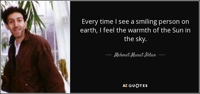 Every time I see a smiling person on earth, I feel the warmth of the Sun in the sky. - Mehmet Murat Ildan