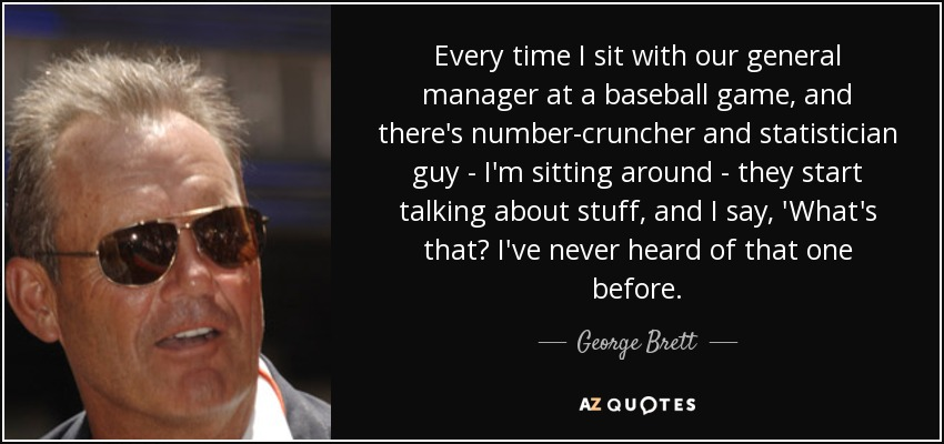 Every time I sit with our general manager at a baseball game, and there's number-cruncher and statistician guy - I'm sitting around - they start talking about stuff, and I say, 'What's that? I've never heard of that one before. - George Brett