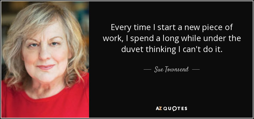 Every time I start a new piece of work, I spend a long while under the duvet thinking I can't do it. - Sue Townsend