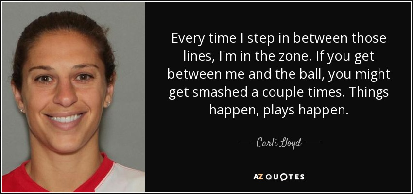 Every time I step in between those lines, I'm in the zone. If you get between me and the ball, you might get smashed a couple times. Things happen, plays happen. - Carli Lloyd