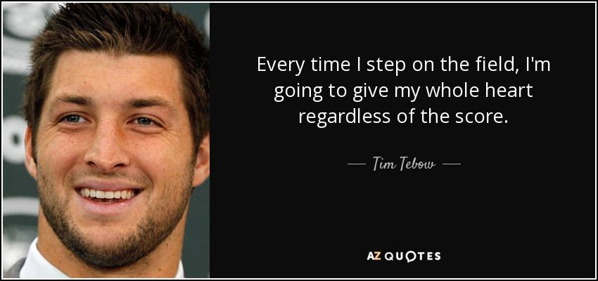 Every time I step on the field, I'm going to give my whole heart regardless of the score. - Tim Tebow