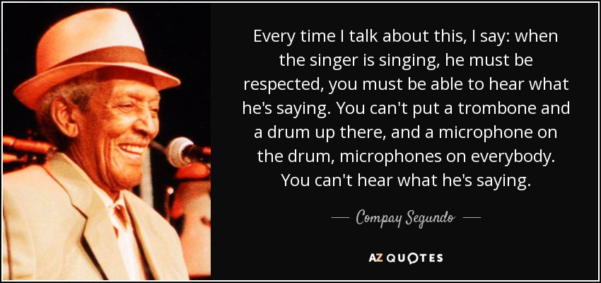 Every time I talk about this, I say: when the singer is singing, he must be respected, you must be able to hear what he's saying. You can't put a trombone and a drum up there, and a microphone on the drum, microphones on everybody. You can't hear what he's saying. - Compay Segundo