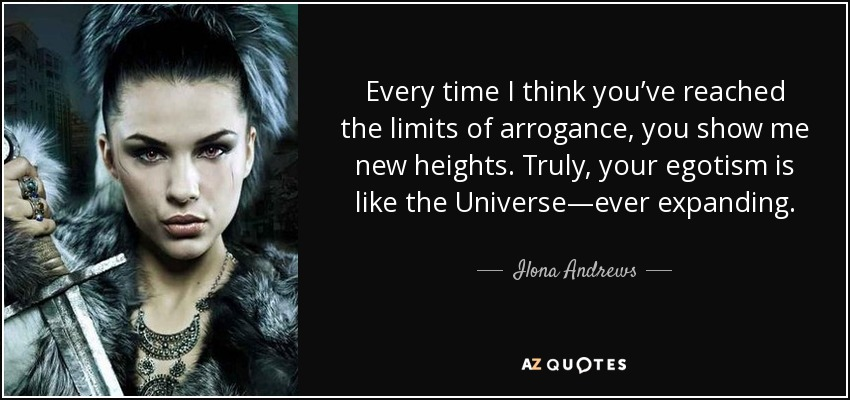 Every time I think you've reached the limits of arrogance, you show me new heights. Truly, your egotism is like the Universe—ever expanding. - Ilona Andrews