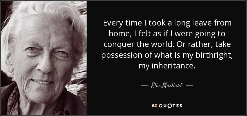 Every time I took a long leave from home, I felt as if I were going to conquer the world. Or rather, take possession of what is my birthright, my inheritance. - Ella Maillart