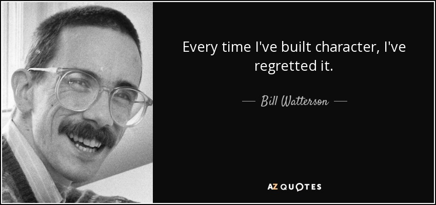 Every time I've built character, I've regretted it. - Bill Watterson