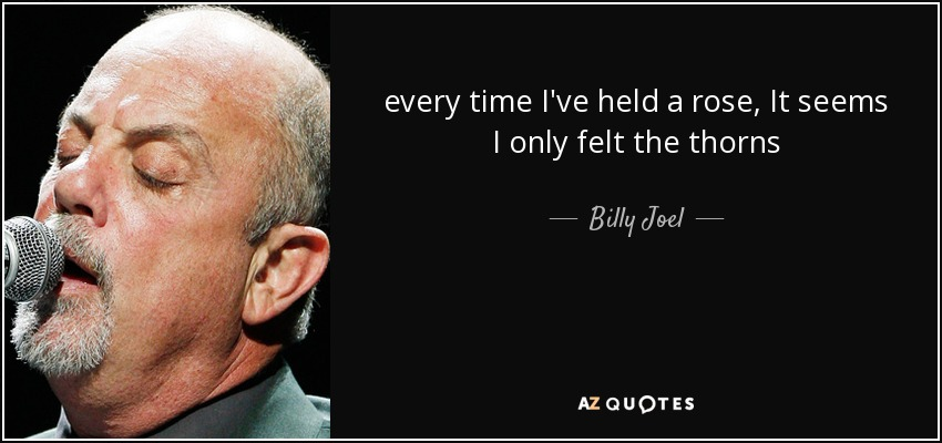 every time I've held a rose, It seems I only felt the thorns - Billy Joel