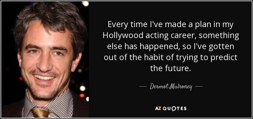 Every time I've made a plan in my Hollywood acting career, something else has happened, so I've gotten out of the habit of trying to predict the future. - Dermot Mulroney