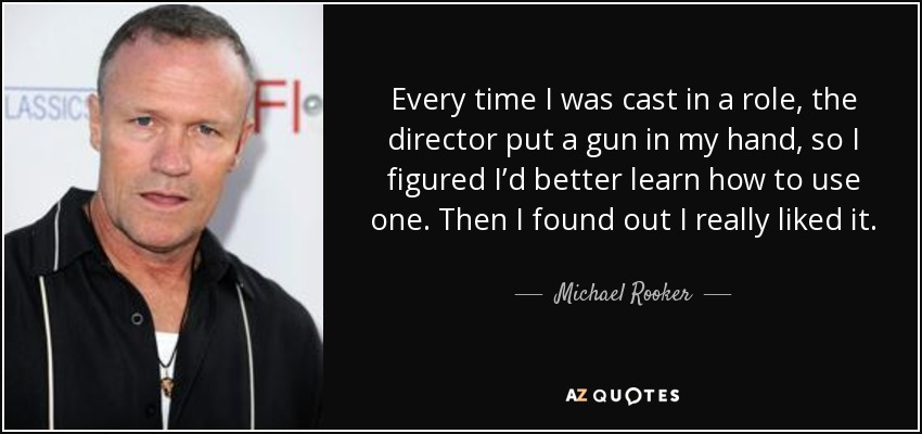 Every time I was cast in a role, the director put a gun in my hand, so I figured I'd better learn how to use one. Then I found out I really liked it. - Michael Rooker