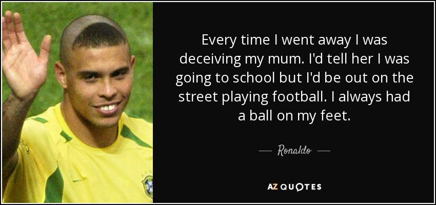 Every time I went away I was deceiving my mum. I'd tell her I was going to school but I'd be out on the street playing football. I always had a ball on my feet. - Ronaldo