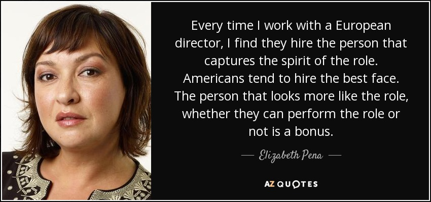 Every time I work with a European director, I find they hire the person that captures the spirit of the role. Americans tend to hire the best face. The person that looks more like the role, whether they can perform the role or not is a bonus. - Elizabeth Pena
